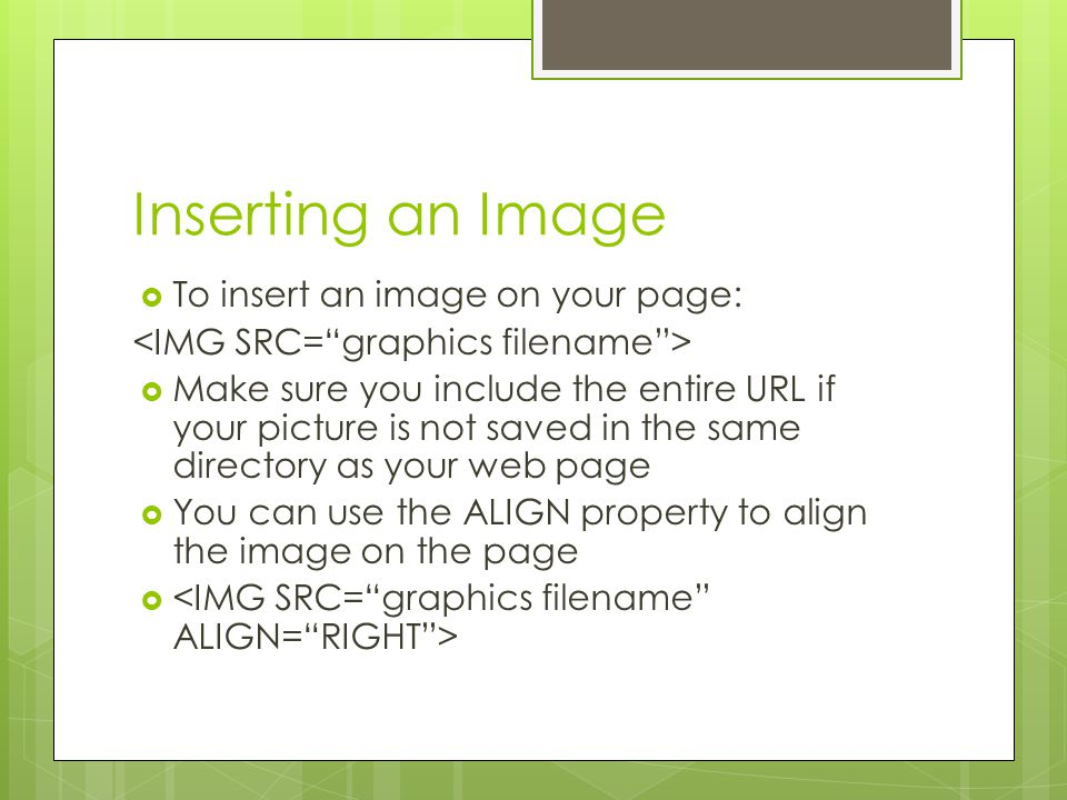 Inserting an Image  To insert an image on your page:  Make sure you include the entire URL if your picture is not saved in the same directory as your web page  You can use the ALIGN property to align the image on the page 