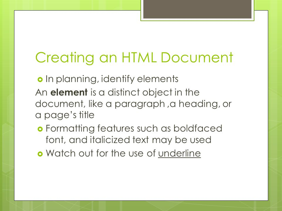 Creating an HTML Document  In planning, identify elements An element is a distinct object in the document, like a paragraph,a heading, or a page's title  Formatting features such as boldfaced font, and italicized text may be used  Watch out for the use of underline