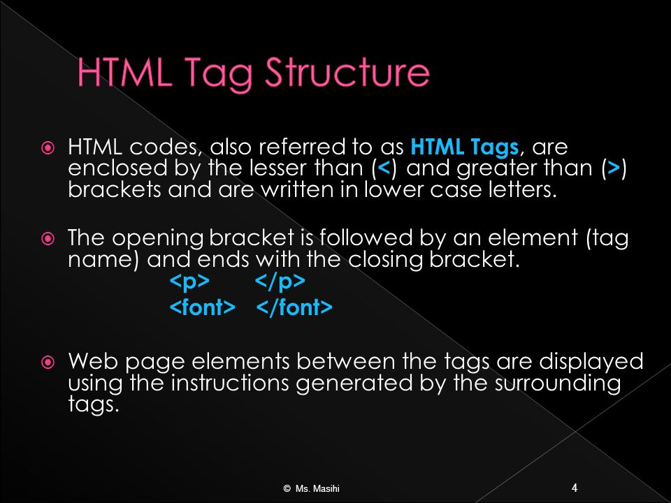  HTML codes, also referred to as HTML Tags, are enclosed by the lesser than ( ) brackets and are written in lower case letters.