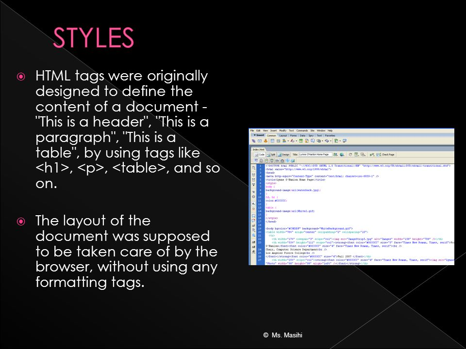  HTML tags were originally designed to define the content of a document - This is a header , This is a paragraph , This is a table , by using tags like,,, and so on.