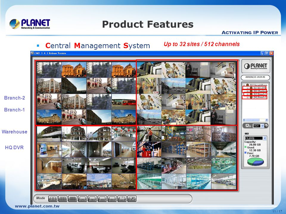 11 / 17 Product Features  Central Management System Setting Add remote site Filling in IP of DVR HQ DVR Warehouse Branch-1 Branch-2 Up to 32 sites / 512 channels