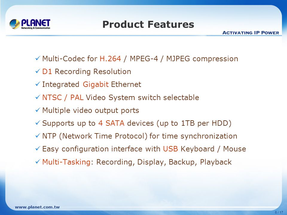 6 / 17 Product Features Multi-Codec for H.264 / MPEG-4 / MJPEG compression D1 Recording Resolution Integrated Gigabit Ethernet NTSC / PAL Video System switch selectable Multiple video output ports Supports up to 4 SATA devices (up to 1TB per HDD) NTP (Network Time Protocol) for time synchronization Easy configuration interface with USB Keyboard / Mouse Multi-Tasking: Recording, Display, Backup, Playback
