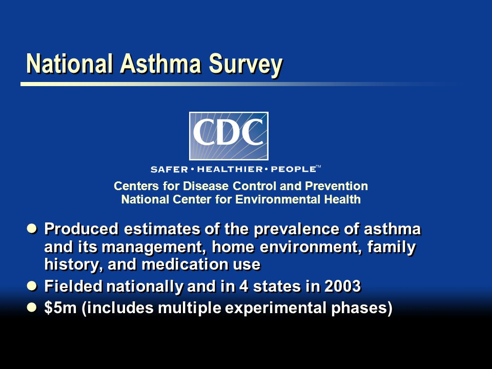 National Asthma Survey Produced estimates of the prevalence of asthma and its management, home environment, family history, and medication use Fielded nationally and in 4 states in 2003 $5m (includes multiple experimental phases) Produced estimates of the prevalence of asthma and its management, home environment, family history, and medication use Fielded nationally and in 4 states in 2003 $5m (includes multiple experimental phases) Centers for Disease Control and Prevention National Center for Environmental Health