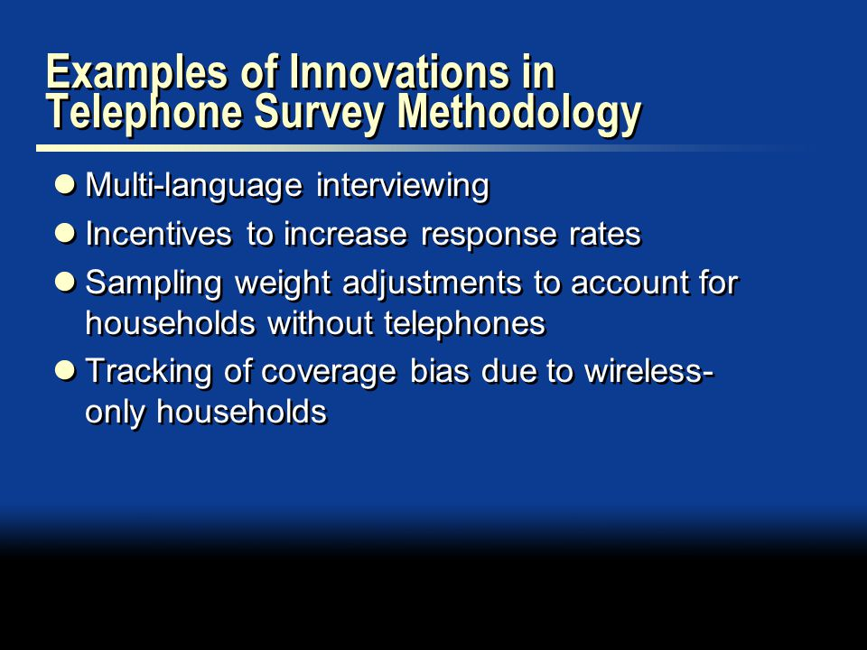 Examples of Innovations in Telephone Survey Methodology Multi-language interviewing Incentives to increase response rates Sampling weight adjustments to account for households without telephones Tracking of coverage bias due to wireless- only households Multi-language interviewing Incentives to increase response rates Sampling weight adjustments to account for households without telephones Tracking of coverage bias due to wireless- only households
