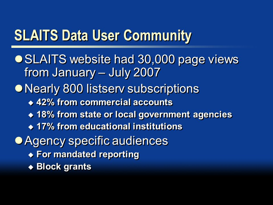 SLAITS Data User Community SLAITS website had 30,000 page views from January – July 2007 Nearly 800 listserv subscriptions  42% from commercial accounts  18% from state or local government agencies  17% from educational institutions Agency specific audiences  For mandated reporting  Block grants SLAITS website had 30,000 page views from January – July 2007 Nearly 800 listserv subscriptions  42% from commercial accounts  18% from state or local government agencies  17% from educational institutions Agency specific audiences  For mandated reporting  Block grants