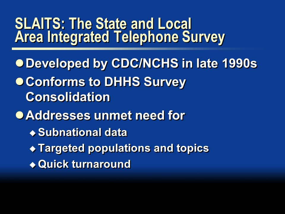 SLAITS: The State and Local Area Integrated Telephone Survey Developed by CDC/NCHS in late 1990s Conforms to DHHS Survey Consolidation Addresses unmet need for  Subnational data  Targeted populations and topics  Quick turnaround Developed by CDC/NCHS in late 1990s Conforms to DHHS Survey Consolidation Addresses unmet need for  Subnational data  Targeted populations and topics  Quick turnaround