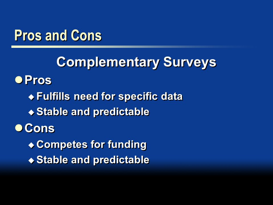 Pros and Cons Complementary Surveys Pros  Fulfills need for specific data  Stable and predictable Cons  Competes for funding  Stable and predictable Complementary Surveys Pros  Fulfills need for specific data  Stable and predictable Cons  Competes for funding  Stable and predictable