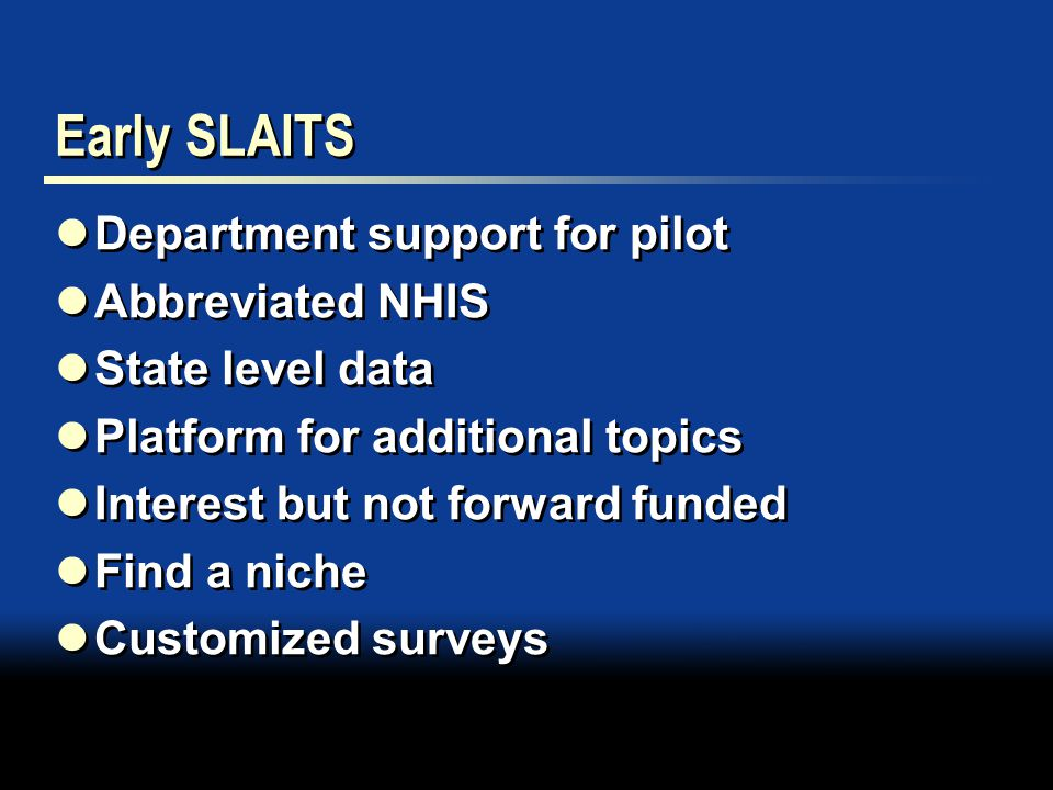 Early SLAITS Department support for pilot Abbreviated NHIS State level data Platform for additional topics Interest but not forward funded Find a niche Customized surveys Department support for pilot Abbreviated NHIS State level data Platform for additional topics Interest but not forward funded Find a niche Customized surveys