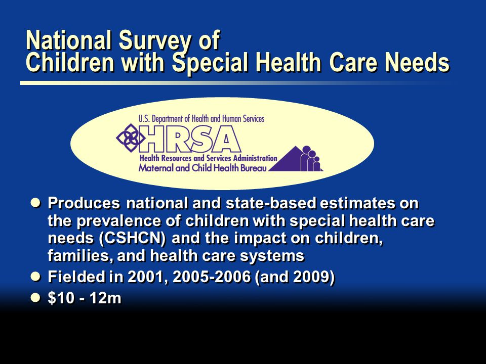 National Survey of Children with Special Health Care Needs Produces national and state-based estimates on the prevalence of children with special health care needs (CSHCN) and the impact on children, families, and health care systems Fielded in 2001, (and 2009) $ m Produces national and state-based estimates on the prevalence of children with special health care needs (CSHCN) and the impact on children, families, and health care systems Fielded in 2001, (and 2009) $ m