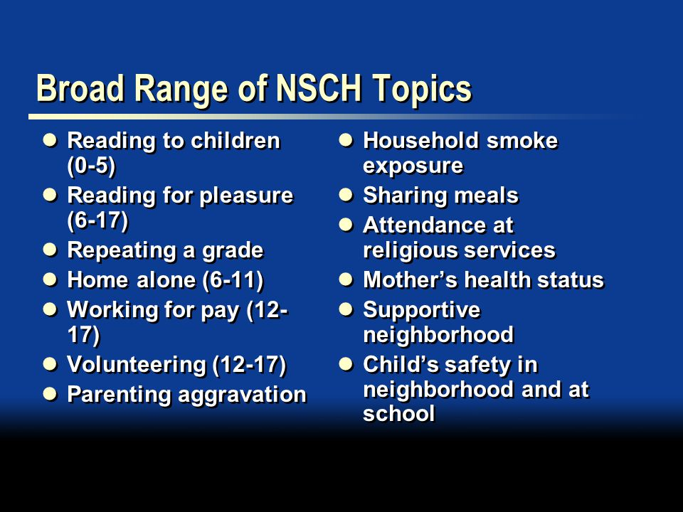 Broad Range of NSCH Topics Reading to children (0-5) Reading for pleasure (6-17) Repeating a grade Home alone (6-11) Working for pay (12- 17) Volunteering (12-17) Parenting aggravation Reading to children (0-5) Reading for pleasure (6-17) Repeating a grade Home alone (6-11) Working for pay (12- 17) Volunteering (12-17) Parenting aggravation Household smoke exposure Sharing meals Attendance at religious services Mother's health status Supportive neighborhood Child's safety in neighborhood and at school