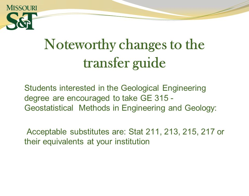 Noteworthy changes to the transfer guide Students interested in the Geological Engineering degree are encouraged to take GE Geostatistical Methods in Engineering and Geology: Acceptable substitutes are: Stat 211, 213, 215, 217 or their equivalents at your institution