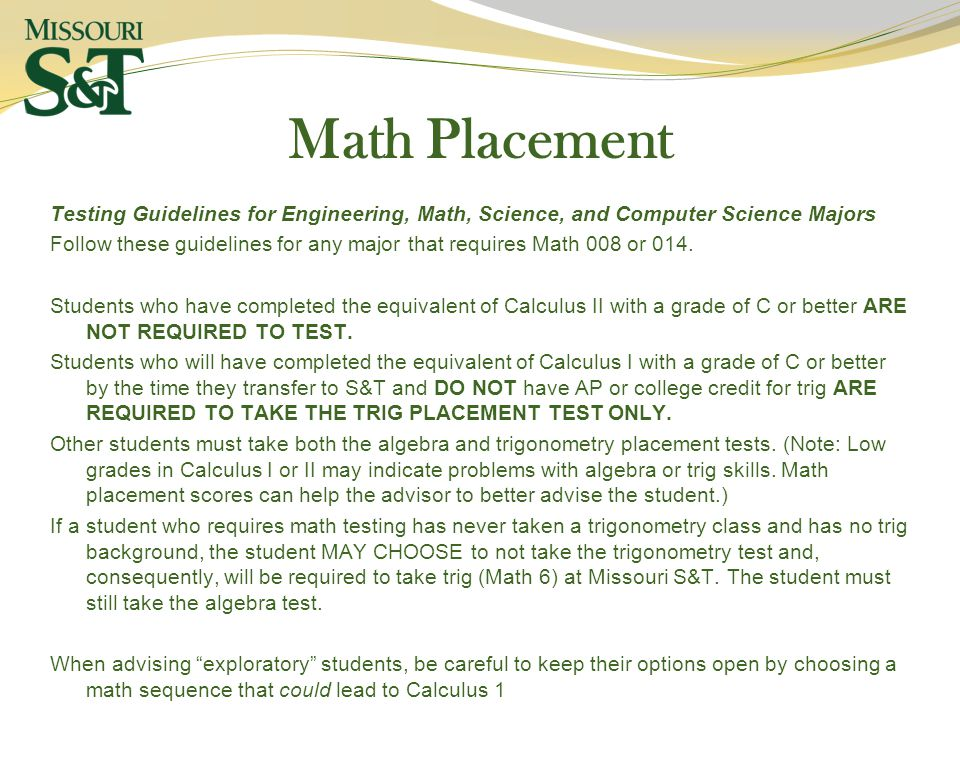 Math Placement Testing Guidelines for Engineering, Math, Science, and Computer Science Majors Follow these guidelines for any major that requires Math 008 or 014.