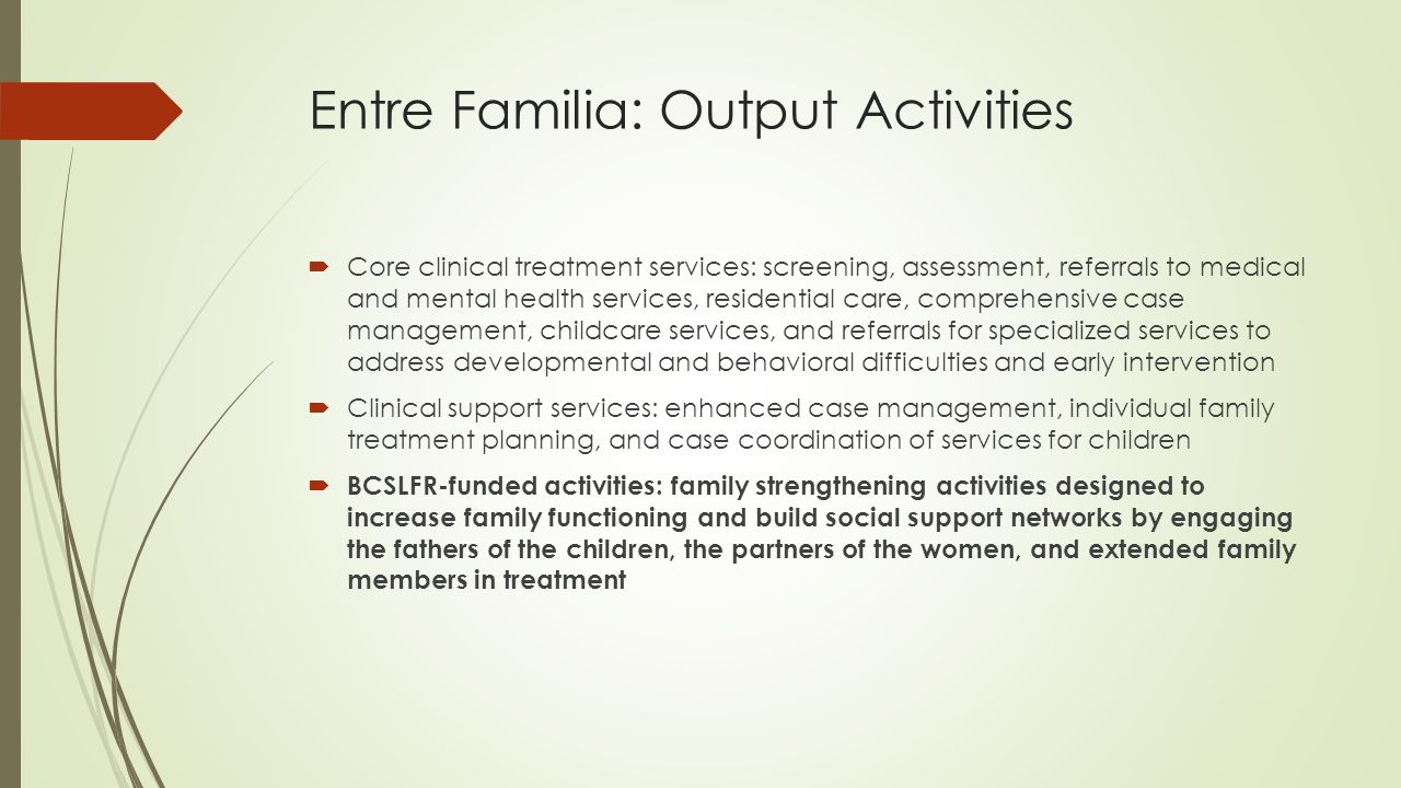 Entre Familia: Output Activities  Core clinical treatment services: screening, assessment, referrals to medical and mental health services, residential care, comprehensive case management, childcare services, and referrals for specialized services to address developmental and behavioral difficulties and early intervention  Clinical support services: enhanced case management, individual family treatment planning, and case coordination of services for children  BCSLFR-funded activities: family strengthening activities designed to increase family functioning and build social support networks by engaging the fathers of the children, the partners of the women, and extended family members in treatment