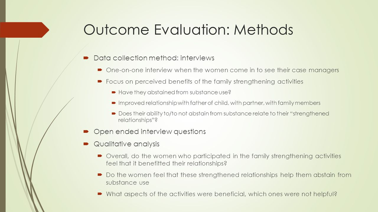 Outcome Evaluation: Methods  Data collection method: interviews  One-on-one interview when the women come in to see their case managers  Focus on perceived benefits of the family strengthening activities  Have they abstained from substance use.