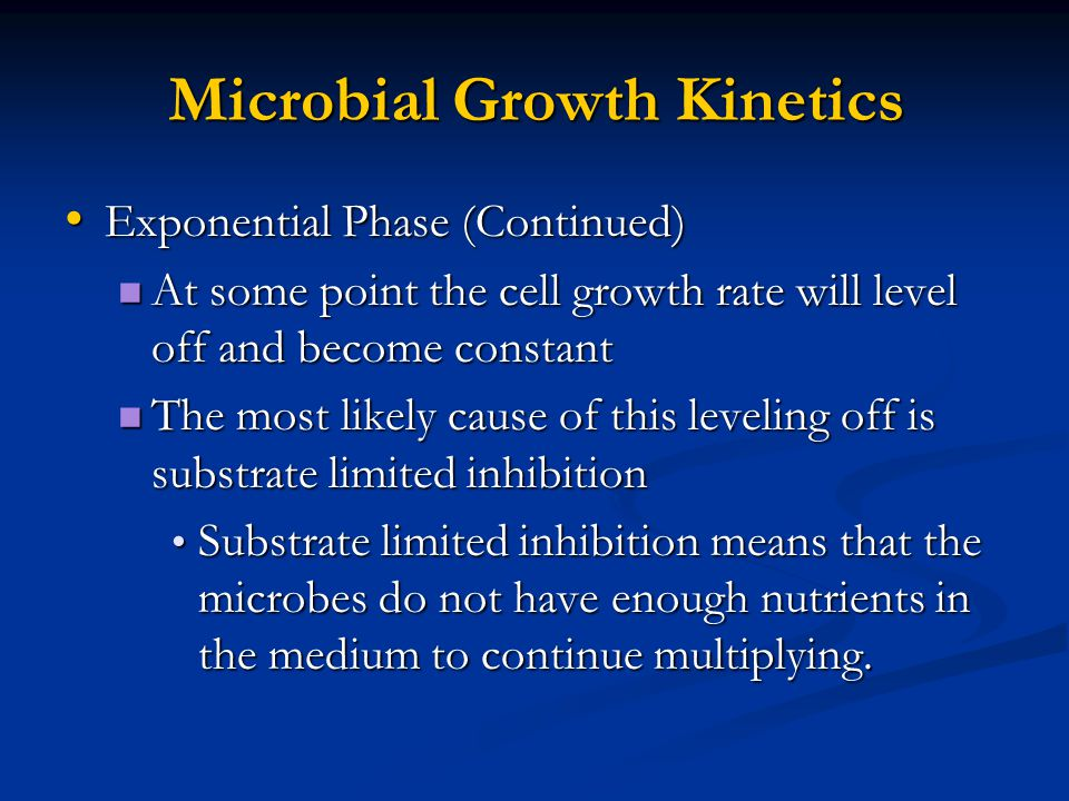 Microbial Growth Kinetics Exponential Phase (Continued) Exponential Phase (Continued) At some point the cell growth rate will level off and become constant At some point the cell growth rate will level off and become constant The most likely cause of this leveling off is substrate limited inhibition The most likely cause of this leveling off is substrate limited inhibition Substrate limited inhibition means that the microbes do not have enough nutrients in the medium to continue multiplying.