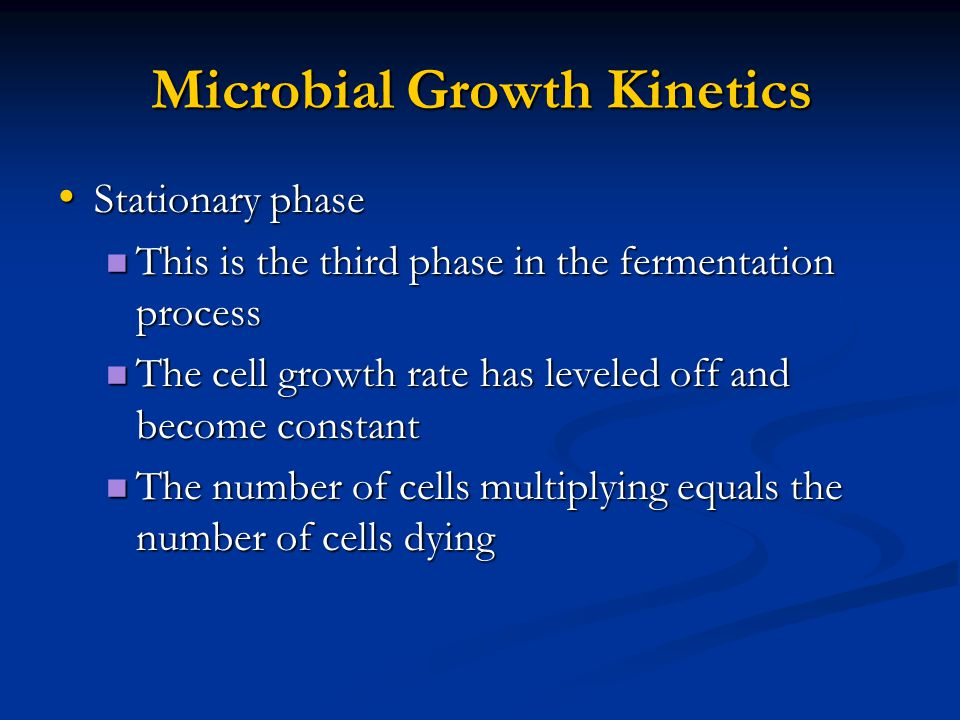 Microbial Growth Kinetics Stationary phase Stationary phase This is the third phase in the fermentation process This is the third phase in the fermentation process The cell growth rate has leveled off and become constant The cell growth rate has leveled off and become constant The number of cells multiplying equals the number of cells dying The number of cells multiplying equals the number of cells dying