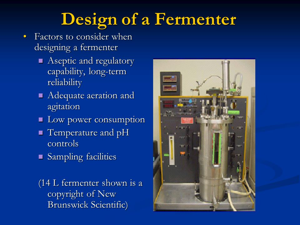 Design of a Fermenter Factors to consider when designing a fermenterFactors to consider when designing a fermenter Aseptic and regulatory capability, long-term reliability Aseptic and regulatory capability, long-term reliability Adequate aeration and agitation Adequate aeration and agitation Low power consumption Low power consumption Temperature and pH controls Temperature and pH controls Sampling facilities Sampling facilities (14 L fermenter shown is a copyright of New Brunswick Scientific)