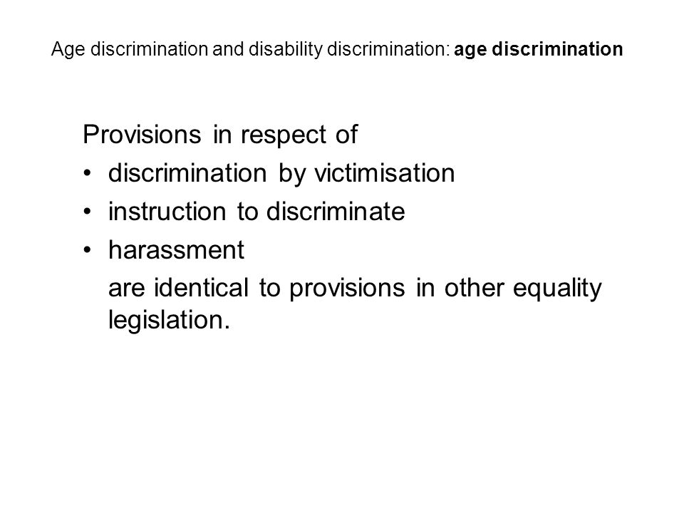 Provisions in respect of discrimination by victimisation instruction to discriminate harassment are identical to provisions in other equality legislation.