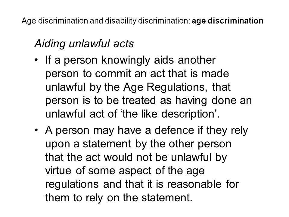 Aiding unlawful acts If a person knowingly aids another person to commit an act that is made unlawful by the Age Regulations, that person is to be treated as having done an unlawful act of 'the like description'.