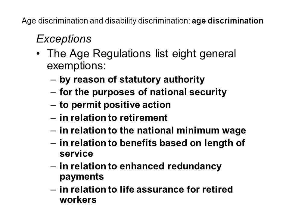 Exceptions The Age Regulations list eight general exemptions: –by reason of statutory authority –for the purposes of national security –to permit positive action –in relation to retirement –in relation to the national minimum wage –in relation to benefits based on length of service –in relation to enhanced redundancy payments –in relation to life assurance for retired workers Age discrimination and disability discrimination: age discrimination