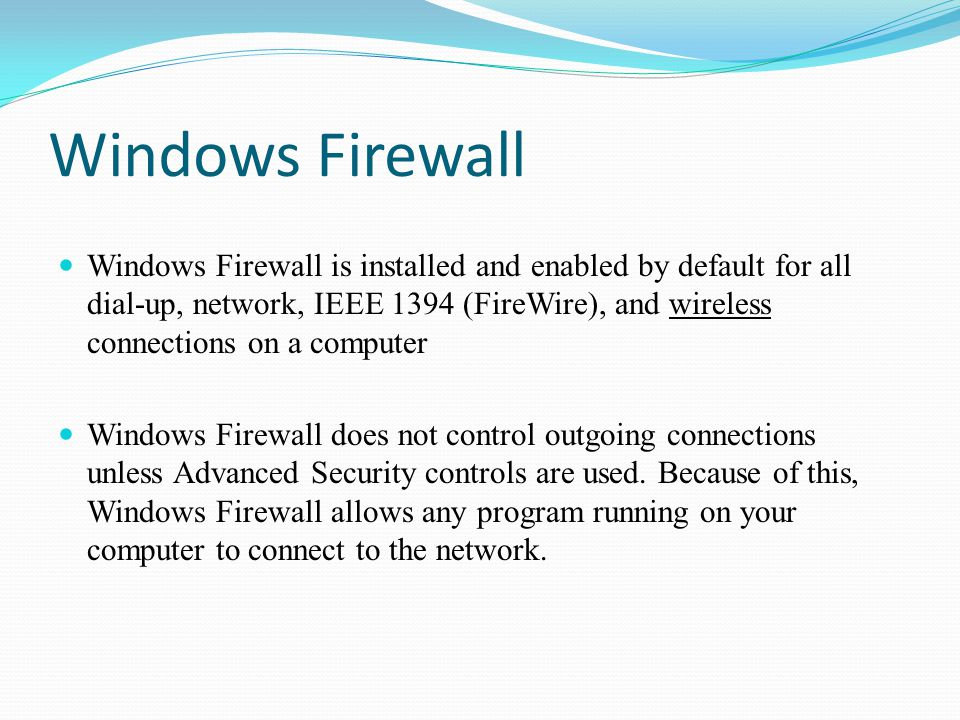 Windows Firewall Windows Firewall is installed and enabled by default for all dial-up, network, IEEE 1394 (FireWire), and wireless connections on a computer Windows Firewall does not control outgoing connections unless Advanced Security controls are used.
