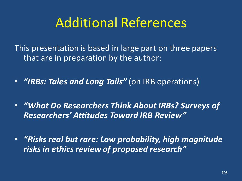 Additional References This presentation is based in large part on three papers that are in preparation by the author: IRBs: Tales and Long Tails (on IRB operations) What Do Researchers Think About IRBs.