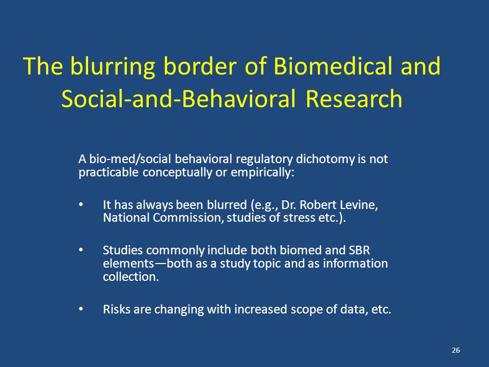 The blurring border of Biomedical and Social-and-Behavioral Research A bio-med/social behavioral regulatory dichotomy is not practicable conceptually or empirically: It has always been blurred (e.g., Dr.