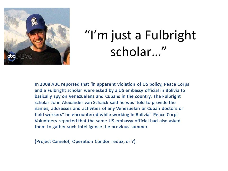 I'm just a Fulbright scholar… In 2008 ABC reported that 'in apparent violation of US policy, Peace Corps and a Fulbright scholar were asked by a US embassy official in Bolivia to basically spy on Venezuelans and Cubans in the country.
