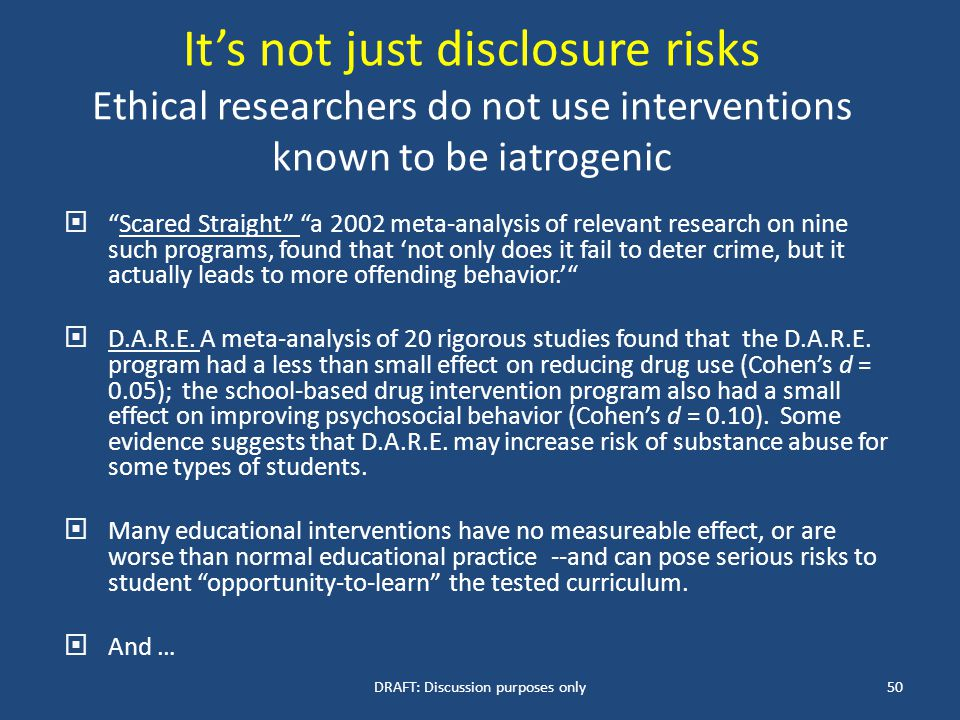 It's not just disclosure risks Ethical researchers do not use interventions known to be iatrogenic  Scared Straight a 2002 meta-analysis of relevant research on nine such programs, found that 'not only does it fail to deter crime, but it actually leads to more offending behavior.'  D.A.R.E.