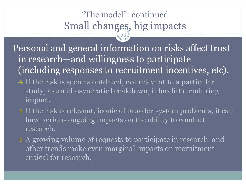 The model : continued Small changes, big impacts 59 Personal and general information on risks affect trust in research—and willingness to participate (including responses to recruitment incentives, etc).