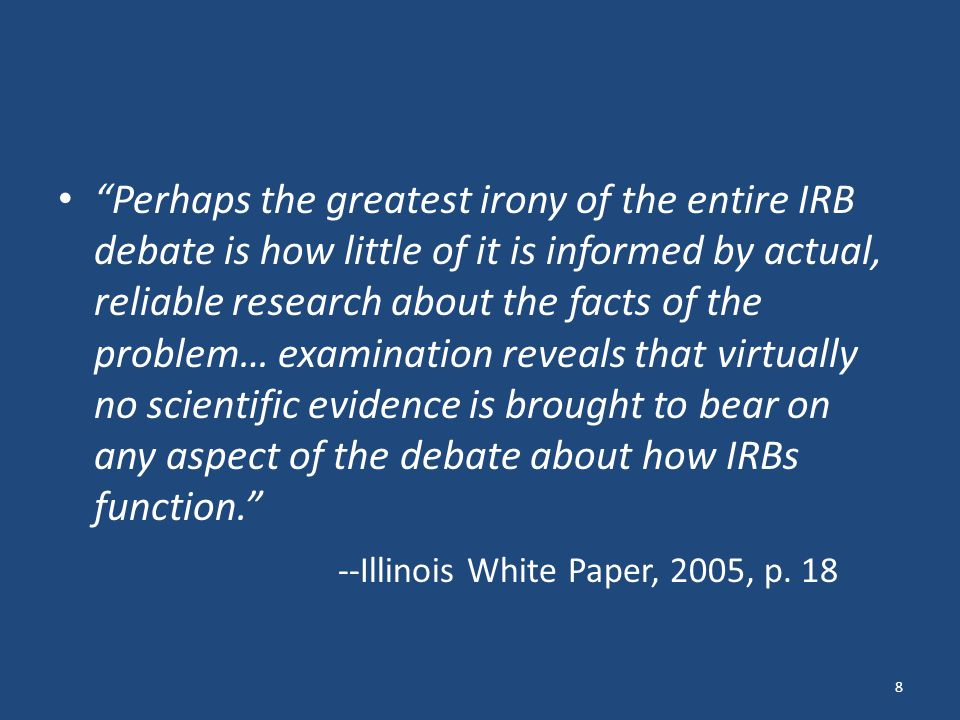 Perhaps the greatest irony of the entire IRB debate is how little of it is informed by actual, reliable research about the facts of the problem… examination reveals that virtually no scientific evidence is brought to bear on any aspect of the debate about how IRBs function. --Illinois White Paper, 2005, p.