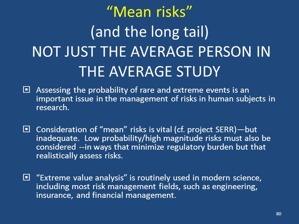 Mean risks (and the long tail) NOT JUST THE AVERAGE PERSON IN THE AVERAGE STUDY  Assessing the probability of rare and extreme events is an important issue in the management of risks in human subjects in research.