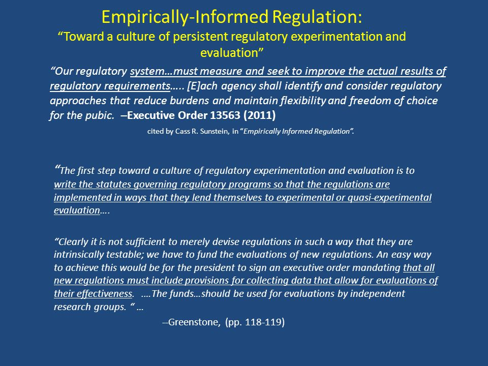 Empirically-Informed Regulation: Toward a culture of persistent regulatory experimentation and evaluation The first step toward a culture of regulatory experimentation and evaluation is to write the statutes governing regulatory programs so that the regulations are implemented in ways that they lend themselves to experimental or quasi-experimental evaluation….