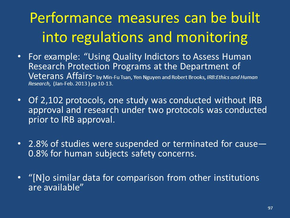 Performance measures can be built into regulations and monitoring For example: Using Quality Indictors to Assess Human Research Protection Programs at the Department of Veterans Affairs by Min-Fu Tsan, Yen Nguyen and Robert Brooks, IRB:Ethics and Human Research, (Jan-Feb.
