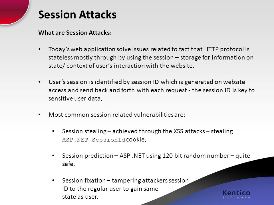 Session Attacks What are Session Attacks: Today's web application solve issues related to fact that HTTP protocol is stateless mostly through by using the session – storage for information on state/ context of user's interaction with the website, User's session is identified by session ID which is generated on website access and send back and forth with each request - the session ID is key to sensitive user data, Most common session related vulnerabilities are: Session stealing – achieved through the XSS attacks – stealing ASP.NET_SessionId cookie, Session prediction – ASP.NET using 120 bit random number – quite safe, Session fixation – tampering attackers session ID to the regular user to gain same state as user.