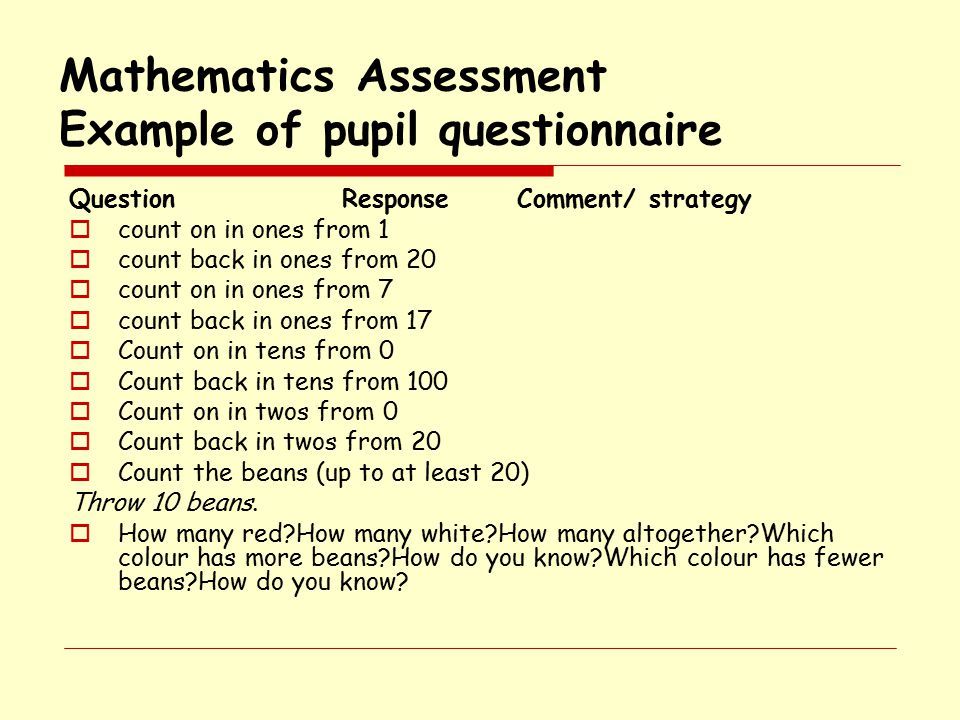 Mathematics Assessment Example of pupil questionnaire Question Response Comment/ strategy  count on in ones from 1  count back in ones from 20  count on in ones from 7  count back in ones from 17  Count on in tens from 0  Count back in tens from 100  Count on in twos from 0  Count back in twos from 20  Count the beans (up to at least 20) Throw 10 beans.