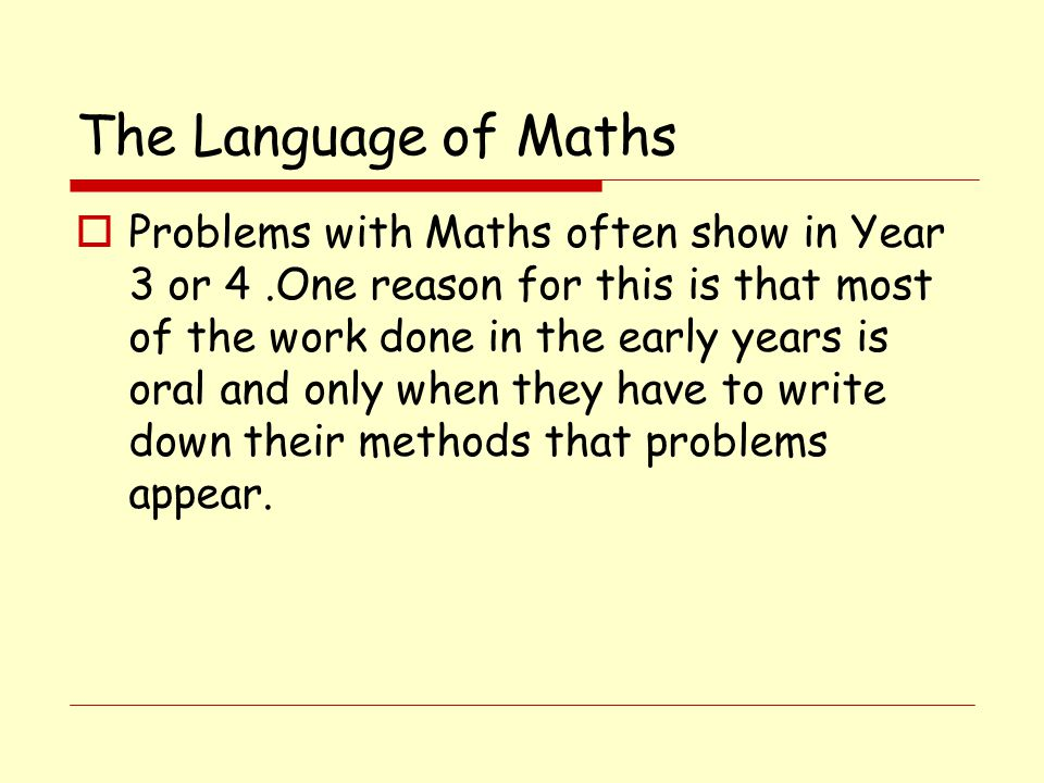 The Language of Maths  Problems with Maths often show in Year 3 or 4.One reason for this is that most of the work done in the early years is oral and only when they have to write down their methods that problems appear.