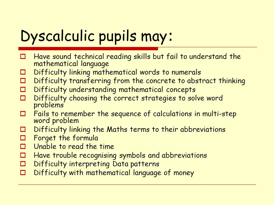 Dyscalculic pupils may :  Have sound technical reading skills but fail to understand the mathematical language  Difficulty linking mathematical words to numerals  Difficulty transferring from the concrete to abstract thinking  Difficulty understanding mathematical concepts  Difficulty choosing the correct strategies to solve word problems  Fails to remember the sequence of calculations in multi-step word problem  Difficulty linking the Maths terms to their abbreviations  Forget the formula  Unable to read the time  Have trouble recognising symbols and abbreviations  Difficulty interpreting Data patterns  Difficulty with mathematical language of money