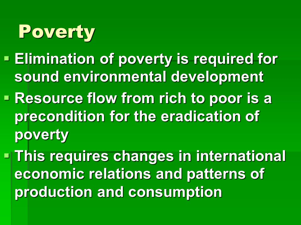 Poverty  Elimination of poverty is required for sound environmental development  Resource flow from rich to poor is a precondition for the eradication of poverty  This requires changes in international economic relations and patterns of production and consumption
