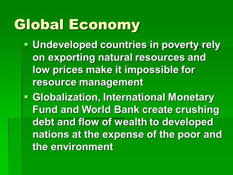 Global Economy  Undeveloped countries in poverty rely on exporting natural resources and low prices make it impossible for resource management  Globalization, International Monetary Fund and World Bank create crushing debt and flow of wealth to developed nations at the expense of the poor and the environment
