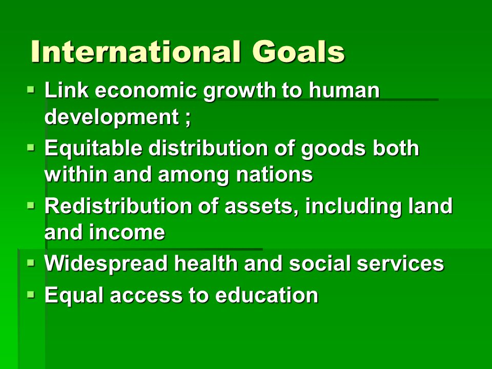 International Goals  Link economic growth to human development ;  Equitable distribution of goods both within and among nations  Redistribution of assets, including land and income  Widespread health and social services  Equal access to education