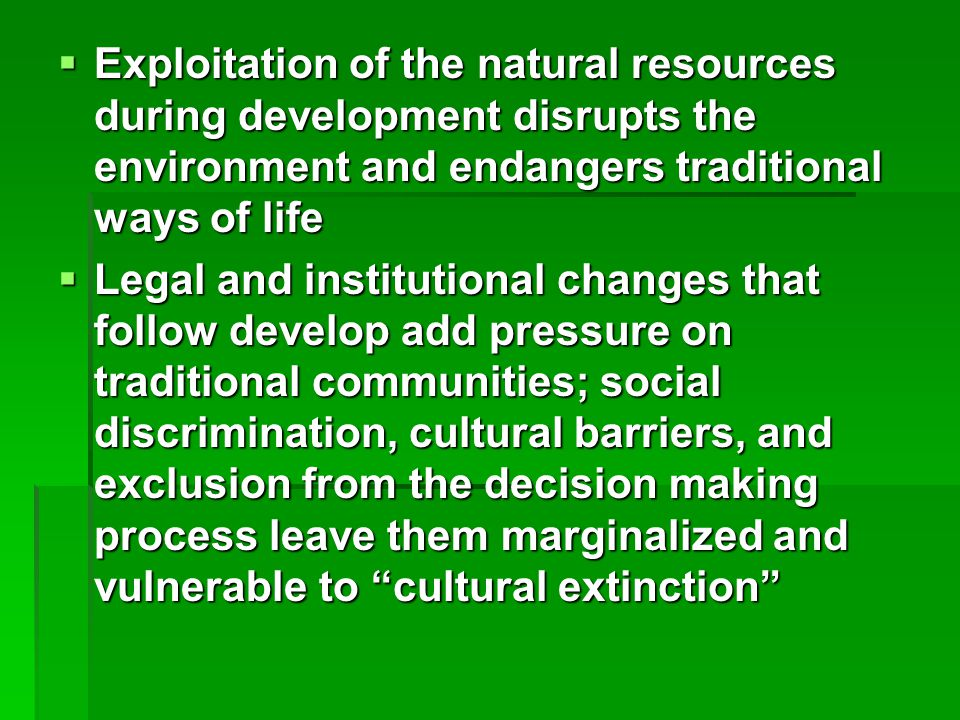  Exploitation of the natural resources during development disrupts the environment and endangers traditional ways of life  Legal and institutional changes that follow develop add pressure on traditional communities; social discrimination, cultural barriers, and exclusion from the decision making process leave them marginalized and vulnerable to cultural extinction