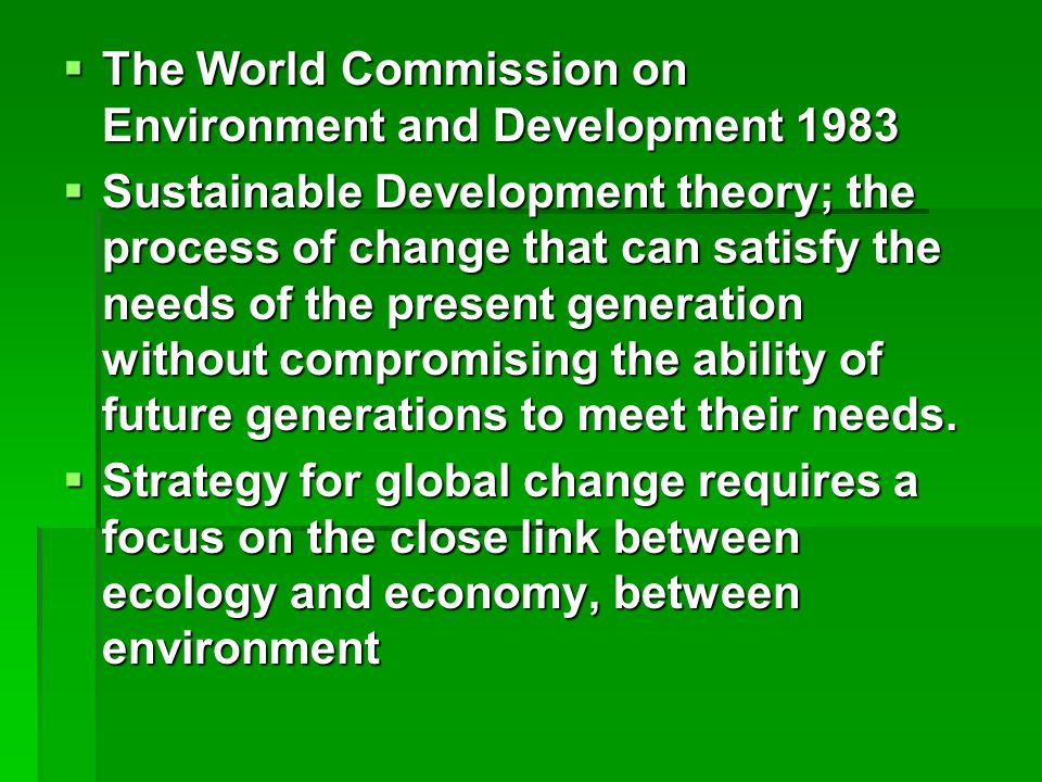  The World Commission on Environment and Development 1983  Sustainable Development theory; the process of change that can satisfy the needs of the present generation without compromising the ability of future generations to meet their needs.