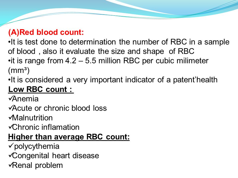 (A)Red blood count: It is test done to determination the number of RBC in a sample of blood, also it evaluate the size and shape of RBC it is range from 4.2 – 5.5 million RBC per cubic milimeter (mm³) It is considered a very important indicator of a patent'health Low RBC count : Anemia Acute or chronic blood loss Malnutrition Chronic inflamation Higher than average RBC count: polycythemia Congenital heart disease Renal problem