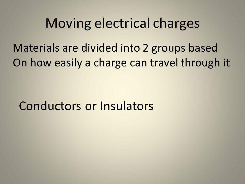 Moving electrical charges Materials are divided into 2 groups based On how easily a charge can travel through it Conductors or Insulators