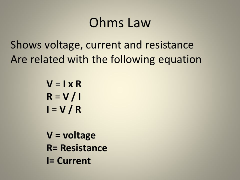Ohms Law Shows voltage, current and resistance Are related with the following equation V = I x R R = V / I I = V / R V = voltage R= Resistance I= Current