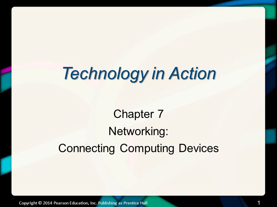 Technology in Action Chapter 7 Networking: Connecting Computing Devices Copyright © 2014 Pearson Education, Inc.