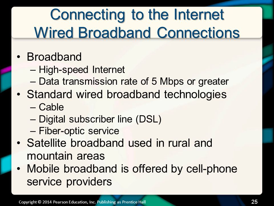 Connecting to the Internet Wired Broadband Connections Broadband –High-speed Internet –Data transmission rate of 5 Mbps or greater Standard wired broadband technologies –Cable –Digital subscriber line (DSL) –Fiber-optic service Satellite broadband used in rural and mountain areas Mobile broadband is offered by cell-phone service providers Copyright © 2014 Pearson Education, Inc.