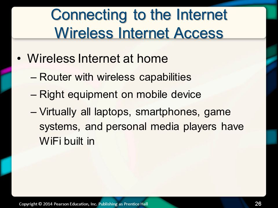 Connecting to the Internet Wireless Internet Access Wireless Internet at home –Router with wireless capabilities –Right equipment on mobile device –Virtually all laptops, smartphones, game systems, and personal media players have WiFi built in Copyright © 2014 Pearson Education, Inc.