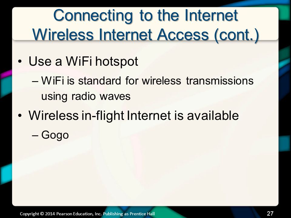 Connecting to the Internet Wireless Internet Access (cont.) Use a WiFi hotspot –WiFi is standard for wireless transmissions using radio waves Wireless in-flight Internet is available –Gogo Copyright © 2014 Pearson Education, Inc.
